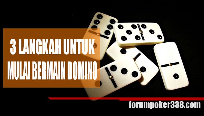 Tiga Langkah Untuk Mulai Bermain Judi Domino