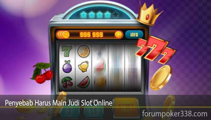 Penyebab Harus Main Judi Slot Online